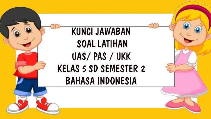 SOAL UAS / PAS Bahasa Indonesia Kelas 5 SD Semester 2 Tahun 2021, Kunci Jawaban Pilihan Ganda Essay