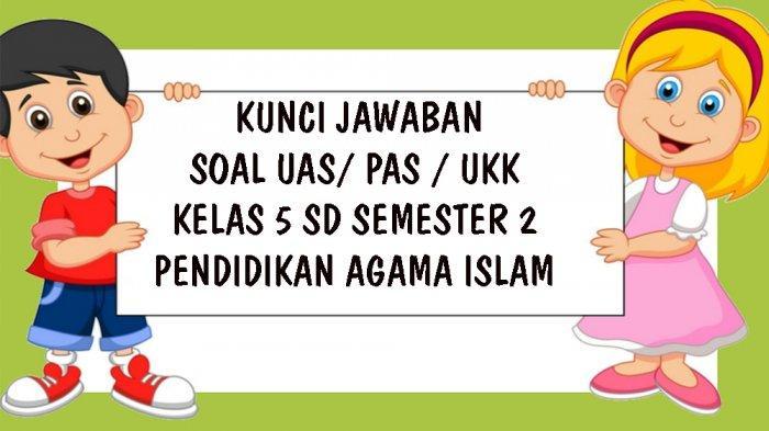 SOAL UAS Pendidikan Agama Islam Kelas 5 SD Semester 2, Kunci Jawaban Soal Latihan UKK / PAS