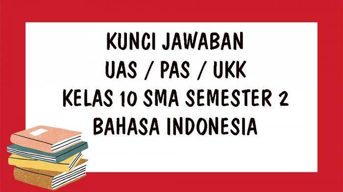 SOAL UAS Bahasa Indonesia Kelas 10 SMA / SMK Semester 2, Kunci Jawaban Soal Latihan UKK dan PAS