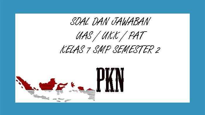 SOAL UKK PKn Kelas 7 SMP Semester 2 Tahun 2021 dan Kunci Jawaban Soal UAS / PAT Pilihan Ganda Essay