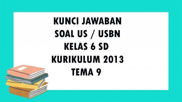 SOAL USBN Kelas 6 SD / MI Tema 9 Kurikulum 2013, Kunci Jawaban Ujian Sekolah Pilihan Ganda Essay