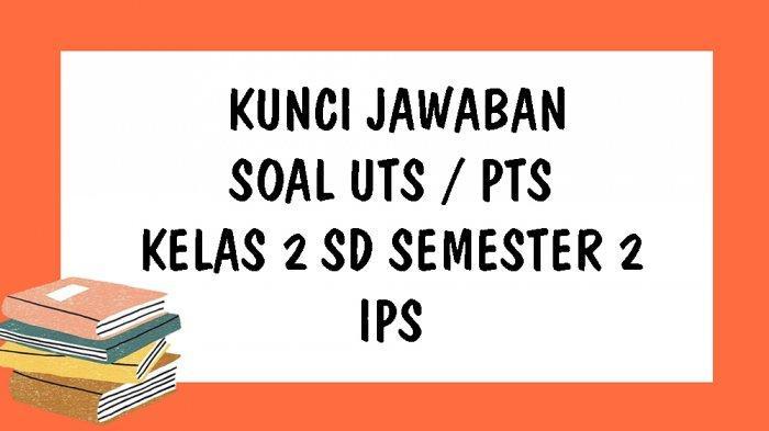 SOAL UTS IPS Kelas 2 SD Semester 2 Tahun 2021 dan Kunci Jawaban Pilihan Ganda & Essay