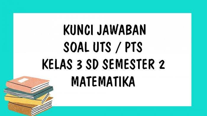 SOAL UTS Matematika Kelas 3 SD Semester 2 Kurikulum 2013 dan Kunci Jawaban PTS Pilihan Ganda & Essay