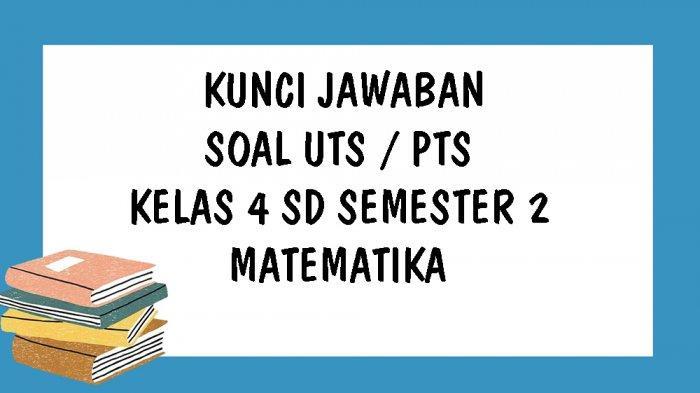 Kunci Jawaban Matematika Kelas 4 Sd Uts Semester 2 Kurikulum 2013 Soal Pilihan Ganda Essay Tribun Pontianak