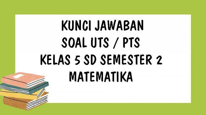Soal Uts Matematika Kelas 5 Sd Semester 2 Kurikulum 2013 Dan Kunci Jawaban Pts Pilihan Ganda Essay Tribun Pontianak
