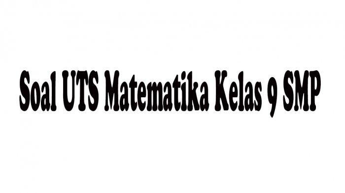 Soal UTS Matematika Kelas 9 SMP Semester 1 Lengkap Kunci Jawaban dari Soal Pilihan Ganda