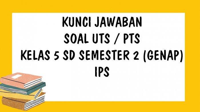 SOAL UTS Pelajaran IPS Kelas 5 SD Semester 2 Kurikulum 2013 dan Kunci Jawaban