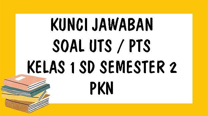 SOAL UTS PKn Kelas 1 SD Semester 2 Tahun 2021 dan Kunci Jawaban Pilihan Ganda & Essay