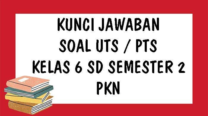 SOAL UTS PKn Kelas 6 SD Semester 2 Tahun 2021 dan Kunci Jawaban Pilihan Ganda & Essay