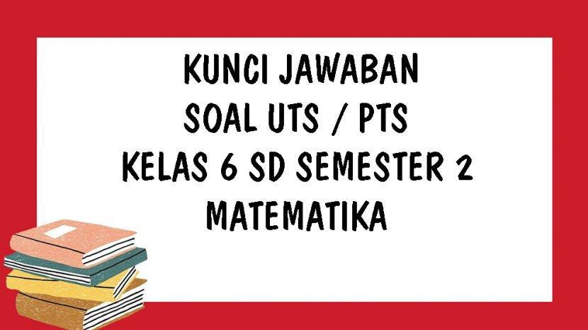 Kunci Jawaban Matematika Uts Kelas 6 Sd Semester 2 Ulangan Tengah Semester Genap Tahun 2021 Tribun Pontianak