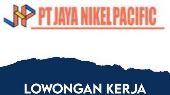 Lowongan Kerja PT Jaya Nikel Pacific, Perusahaan Tambang, Berikut Kualifikasi dan Persyaratan Berkas