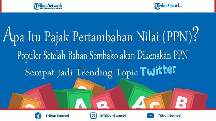 Apa Itu PPN? Populer Setelah Bahan Sembako Akan Dikenakan PPN, Sempat Masuk Trending Topik Twitter