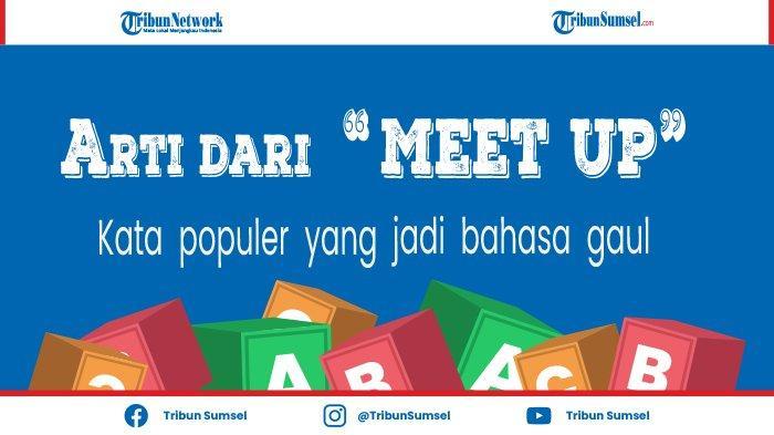 Arti Kata Meet Up, Populer di Media Sosial dan Jadi Bahasa Gaul, Ini Pengertian dan Contohnya