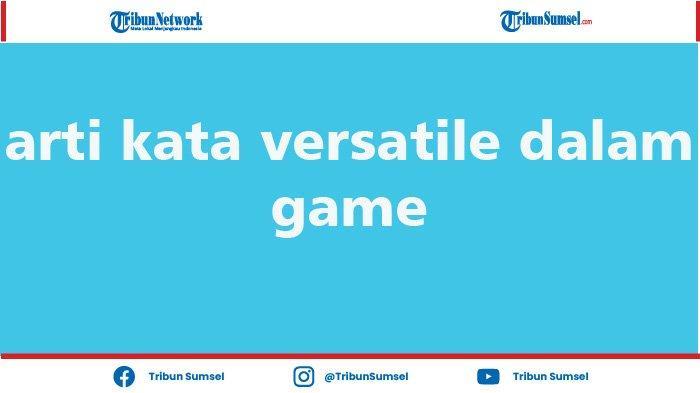 Arti Kata Versatile, In Game Leader Hingga Hode yang Mulai Populer Digunakan Dalam Game