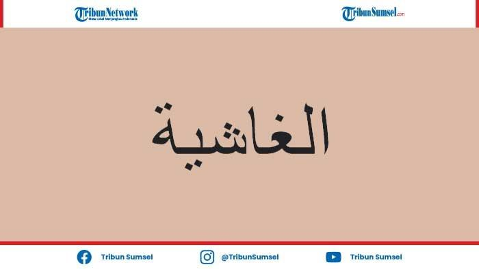 Bacaan dan Keutamaan Surat Al-Ghasyiyah (Juz Amma) Lengkap dengan Tulisan Arab, Latin dan Artinya