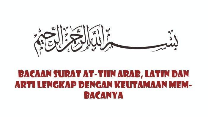 Bacaan Surat At-Tin Arab, Latin dan Terjemahan Lengkap dengan Keutamaan Membacanya
