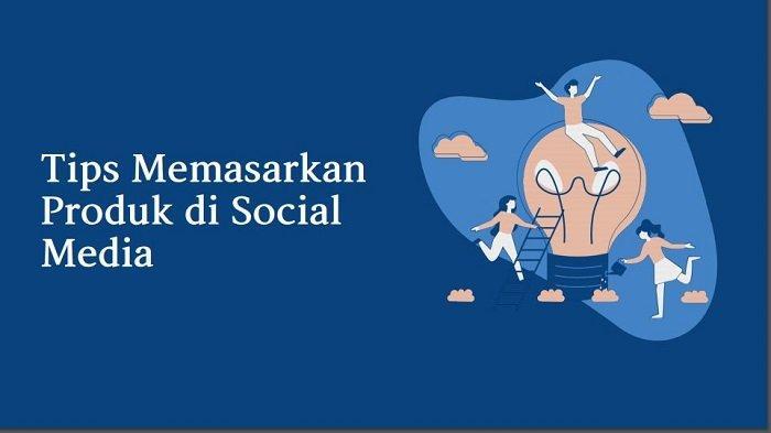 Cara dan Tips Memasarkan Produk di Sosial Media, UMKM Harus Baca