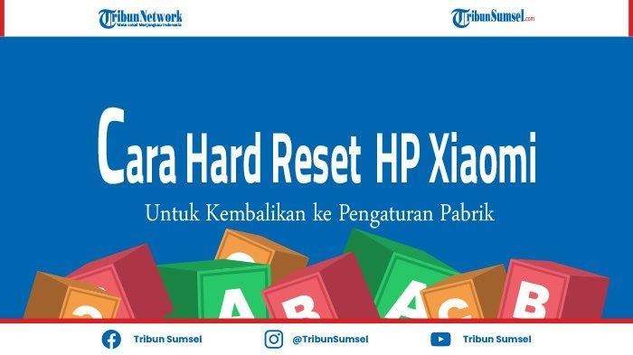 Cara Lakukan Hard Reset HP Xiaomi untuk Kembalikan ke Pengaturan Pabrik, Ini Tujuannya