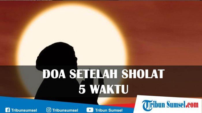 Doa Setelah Sholat Lima Waktu (Shubuh, Dzuhur, Ashar, Magrib & Isya) Bacaan Latin, Arab dan Artinya