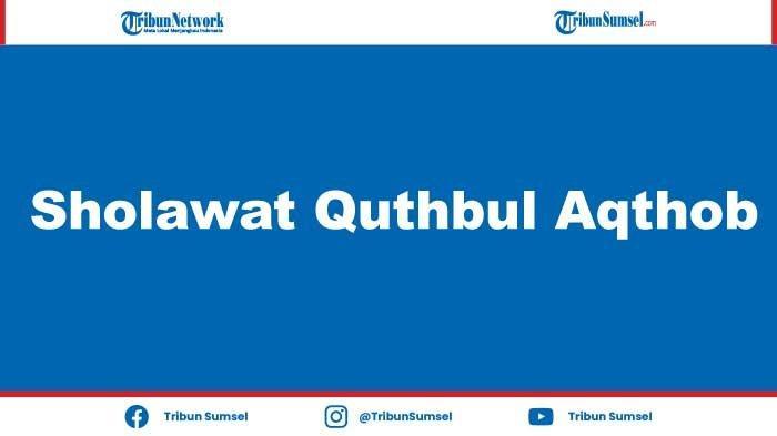 Lirik Sholawat Quthbul Aqthob Lengkap dengan Tulisan Arab Latin dan Artinya, Amalan Bulan Ramadhan