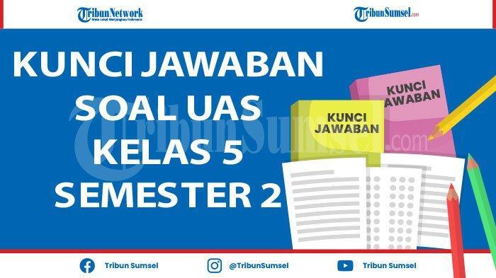 Soal UAS/PAS Kelas 5 Semester 2 Tema 6 7 8 dan 9 Tahun 2021, Kunci Jawaban Pilihan Ganda dan Esai