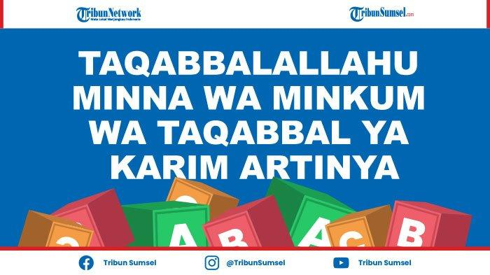 Taqabbalallahu Minna Wa Minkum Wa Taqabbal ya Karim Artinya, 15 Ucapan Hari Raya Idul Fitri 2021