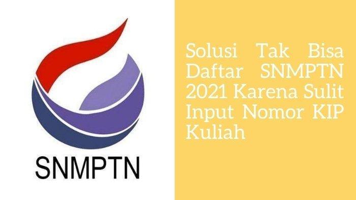 Solusi Tak Bisa Daftar SNMPTN 2021 Karena Sulit Input Nomor KIP Kuliah, Langkah ini Bisa Finalisasi