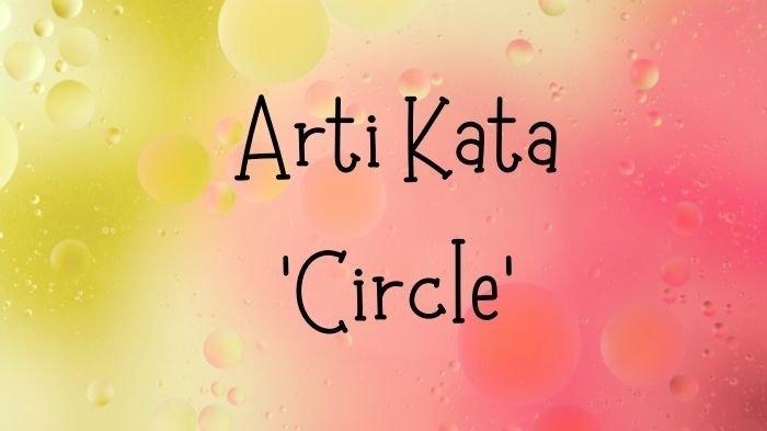 Arti Kata Circle dalam Kamus Bahasa Gaul, Lengkap 30 Bahasa Kekinian Anak Muda Zaman Now Lainnya