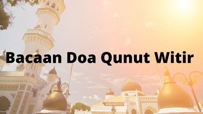 Bacaan Doa Qunut Saat Sholat Witir Pada 15 Hari Terakhir Ramadan, Simak Juga Hukumnya Menurut Ulama