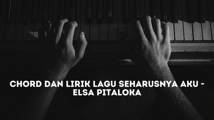 Chord dan Lirik Coba Kau Ingat-ingat Kembali Siapa yang Ada, Lagu Seharusnya Aku - Elsa Pitaloka