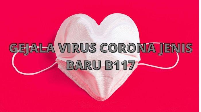 Gejala Virus Corona Jenis Baru B117 atau Covid-19 Impor dari Inggris, Kenali Tanda-tandanya