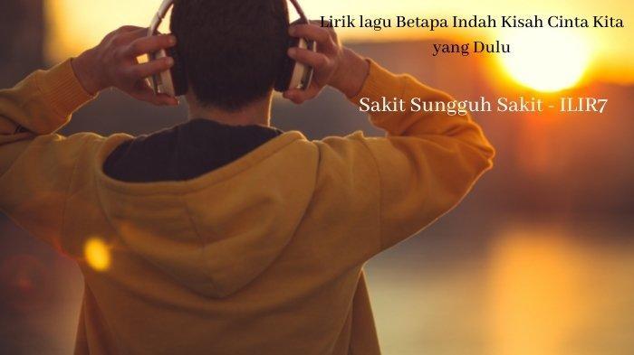 Lirik Lagu Betapa Indah Kisah Cinta Kita yang Dulu dan Chord Gitarnya, ILIR7 - Sakit Sungguh Sakit