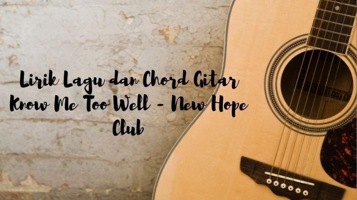 Lirik Lagu Know Me Too Well - New Hope Club, Lengkap dengan Chord Gitar dan Terjemahan Viral TikTok