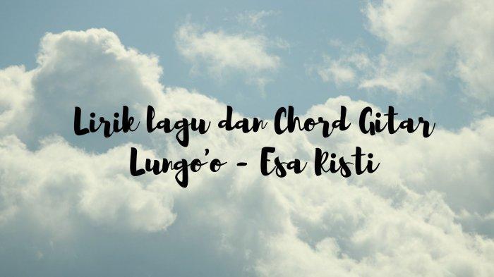 Chord dan Lirik Aku Wes Lilo Uwes Iso Nempo Yen Lungo Mu Mergo Wong Liyo, Lagu Lungo'o - Esa Risti