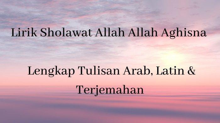 Lirik Sholawat Allah Allah Aghisna yang Viral, Lengkap Tulisan Arab, Latin & Terjemahannya