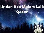 dzikir-dan-doa-malam-lailatul-qadar-nanti-malam-kesempatan-terakhir-di-bulan-ramadan-2021.jpg