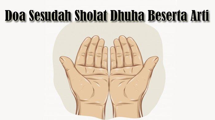 Doa Sesudah Sholat Dhuha Beserta Arti Bahasa Indonesia & Keutamaan Mengamalkannya